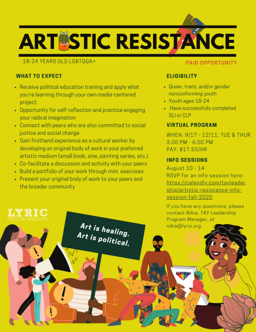 ARTISTIC RESISTANCE PROGRAM STARTS September 8TH and will end on DECEMBER 17TH Artistic Resistance will be hosting virtual info sessions from August 10 - August 14.   Check out our flyer to see if you're eligible to apply and to learn more about the program!    Artistic Resistance is a paid, immersive program for TGNC, non-binary, and queer youth, ages 18-24. This program is designed to prepare a new generation of creative, social justice leaders to critically engage and wrestle with their socio-political landscape through various forms of artistic expression, while supporting their emotional and mental wellness so they can become powerful agents of change in their own lives and in their dynamic, intersecting communities.
